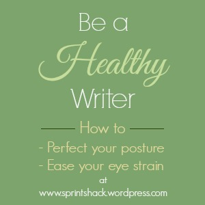 Be a Healthy Writer: Learn how to perfect your posture and ease your eye strain at www.sprintshack.wordpress.com.