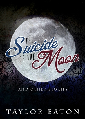 The Suicide of the Moon: A collection of flash fiction stories by Taylor Eaton.