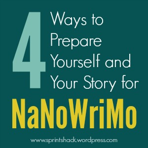 4 Ways to Prepare Yourself and Your Story for #NaNoWriMo | www.sprintshack.wordpress.com