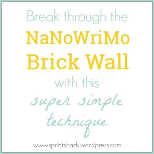 Break Through the NaNoWriMo Brick Wall with this Super Simple Technique | www.sprintshack.wordpress.com